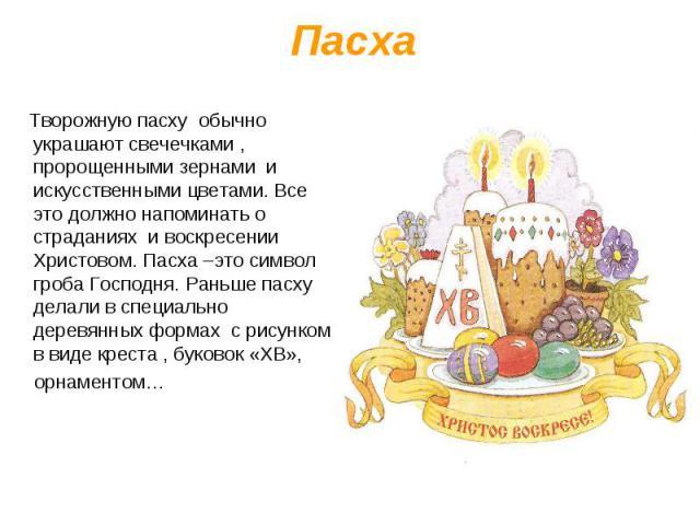 Творожную пасху обычно украшают свечечками , пророщенными зернами и искусственными цветами. Все это должно напоминать о страданиях и воскресении Христовом. Пасха –это символ гроба Господня. Раньше пасху делали в специально деревянных формах с рисунк…
