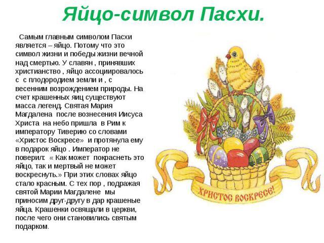 Самым главным символом Пасхи является – яйцо. Потому что это символ жизни и победы жизни вечной над смертью. У славян , принявших христианство , яйцо ассоциировалось с с плодородием земли и , с весенним возрождением природы. На счет крашенных яиц су…