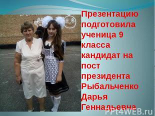 Презентацию подготовила ученица 9 класса кандидат на пост президента Рыбальченко