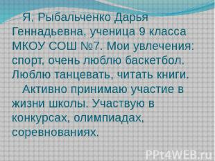 Я, Рыбальченко Дарья Геннадьевна, ученица 9 класса МКОУ СОШ №7. Мои увлечения: с