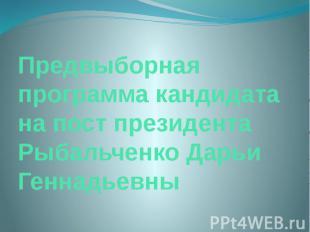 Предвыборная программа кандидата на пост президента Рыбальченко Дарьи Геннадьевн