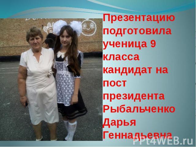 Презентацию подготовила ученица 9 класса кандидат на пост президента Рыбальченко Дарья Геннадьевна