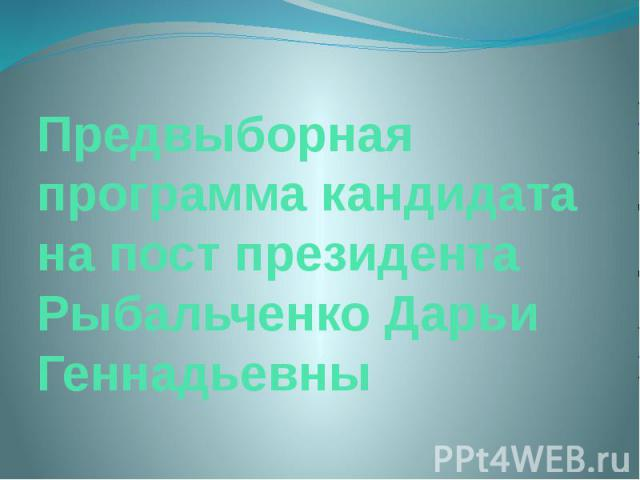 Предвыборная программа кандидата на пост президента Рыбальченко Дарьи Геннадьевны
