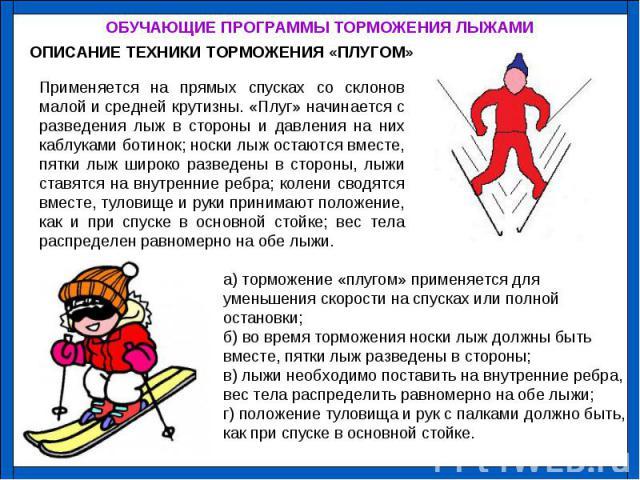 Применяется на прямых спусках со склонов малой и средней крутизны. «Плуг» начинается с разведения лыж в стороны и давления на них каблуками ботинок; носки лыж остаются вместе, пятки лыж широко разведены в стороны, лыжи ставятся на внутренние ребра; …
