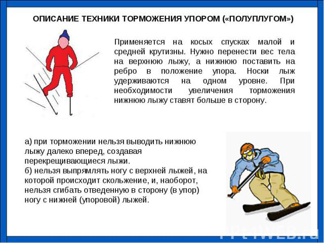 Применяется на косых спусках малой и средней крутизны. Нужно перенести вес тела на верхнюю лыжу, а нижнюю поставить на ребро в положение упора. Носки лыж удерживаются на одном уровне. При необходимости увеличения торможения нижнюю лыжу ставят больше…