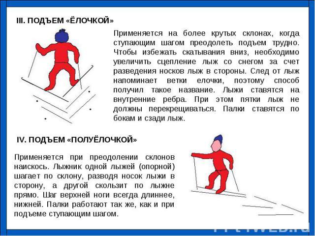 Применяется на более крутых склонах, когда ступающим шагом преодолеть подъем трудно. Чтобы избежать скатывания вниз, необходимо увеличить сцепление лыж со снегом за счет разведения носков лыж в стороны. След от лыж напоминает ветки елочки, поэтому с…