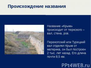 Происхождение названия Название «Крым» происходит от тюркского – вал, стена, ров