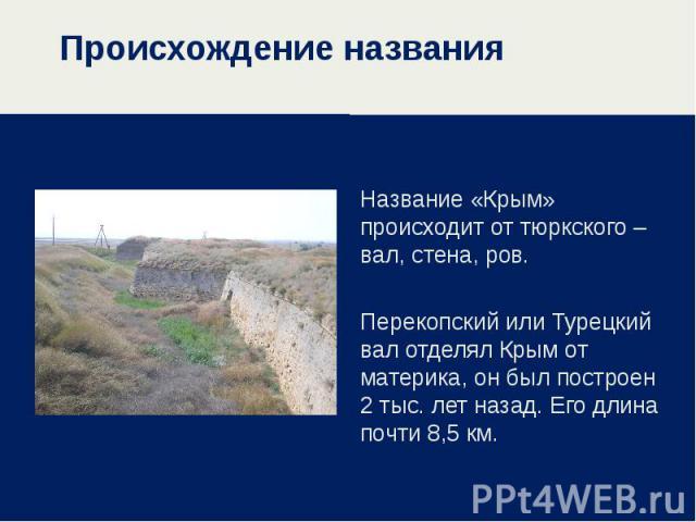 Происхождение названия Название «Крым» происходит от тюркского – вал, стена, ров. Перекопский или Турецкий вал отделял Крым от материка, он был построен 2 тыс. лет назад. Его длина почти 8,5 км.