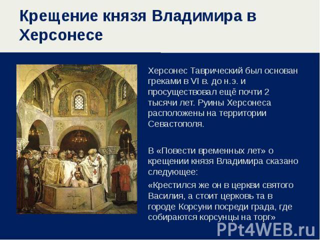 Крещение князя Владимира в ХерсонесеХерсонес Таврический был основан греками в VI в. до н.э. и просуществовал ещё почти 2 тысячи лет. Руины Херсонеса расположены на территории Севастополя. В «Повести временных лет» о крещении князя Владимира сказано…