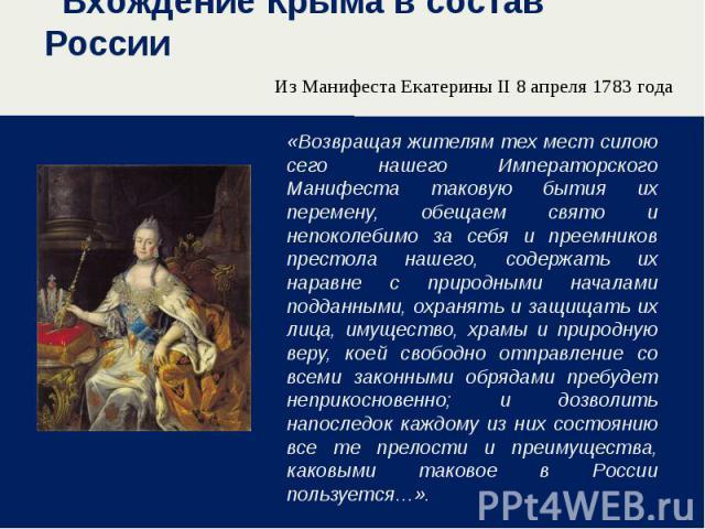 Вхождение Крыма в состав России Из Манифеста Екатерины II 8 апреля 1783 года «Возвращая жителям тех мест силою сего нашего Императорского Манифеста таковую бытия их перемену, обещаем свято и непоколебимо за себя и преемников престола нашего, содержа…