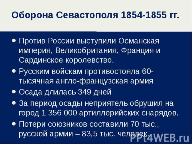 Оборона Севастополя 1854-1855 гг. Против России выступили Османская империя, Великобритания, Франция и Сардинское королевство. Русским войскам противостояла 60-тысячная англо-французская армия Осада длилась 349 дней За период осады неприятель обруши…