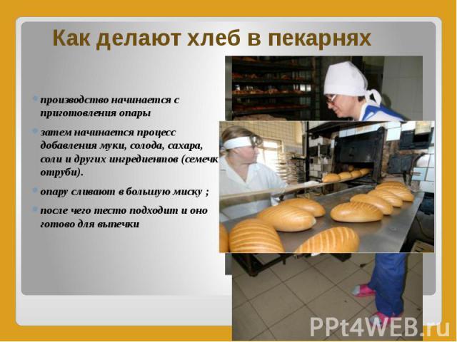 Как делают хлеб в пекарнях производство начинается с приготовления опары затем начинается процесс добавления муки, солода, сахара, соли и других ингредиентов (семечки, отруби). опару сливают в большую миску ; после чего тесто подходит и оно готово д…