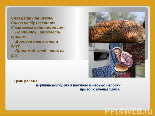 Слава миру на Земле! Слава хлебу на столе! С караваем соль подносим. Поклонясь, отведать просим: -Дорогой наш гость и друг, Принимай хлеб - соль из рук. Цель работы: изучить историю и технологическую цепочку приготовления хлеба.