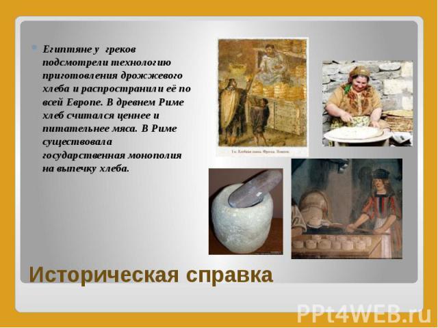 Историческая справка Египтяне у греков подсмотрели технологию приготовления дрожжевого хлеба и распространили её по всей Европе. В древнем Риме хлеб считался ценнее и питательнее мяса. В Риме существовала государственная монополия на выпечку хлеба.