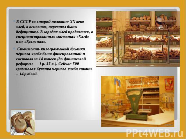В СССР во второй половине XX века хлеб, в основном, перестал быть дефицитом. В городах хлеб продавался, в специализированных магазинах «Хлеб» или «Булочная». В СССР во второй половине XX века хлеб, в основном, перестал быть дефицитом. В городах хлеб…