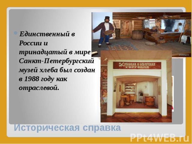 Историческая справка Единственный в России и тринадцатый в мире Санкт-Петербургский музей хлеба был создан в 1988 году как отраслевой.