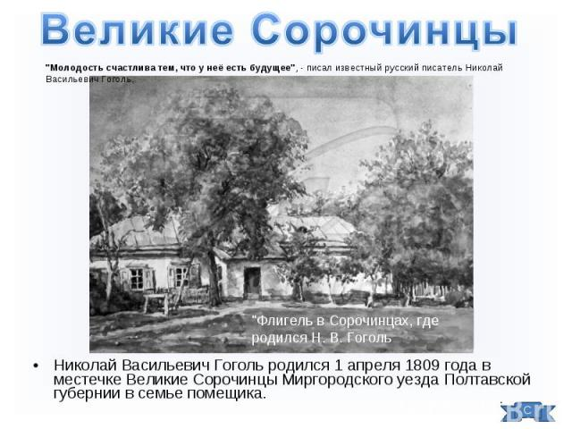 Николай Васильевич Гоголь родился 1 апреля 1809 года в местечке Великие Сорочинцы Миргородского уезда Полтавской губернии в семье помещика. Николай Васильевич Гоголь родился 1 апреля 1809 года в местечке Великие Сорочинцы Миргородского уезда Полтавс…