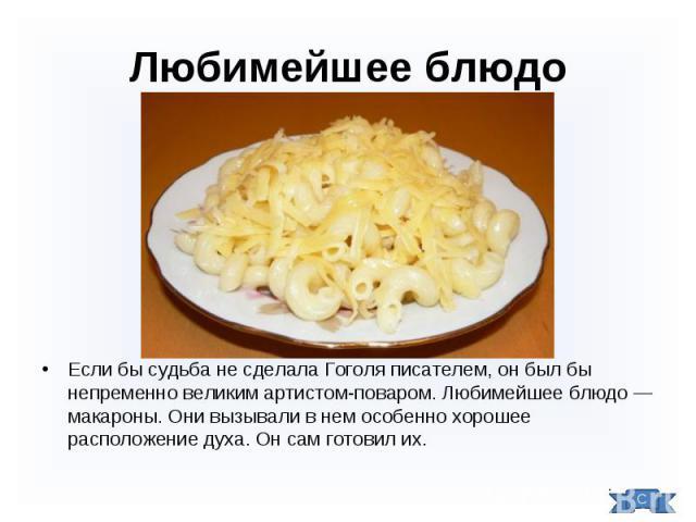 Если бы судьба не сделала Гоголя писателем, он был бы непременно великим артистом-поваром. Любимейшее блюдо — макароны. Они вызывали в нем особенно хорошее расположение духа. Он сам готовил их. Если бы судьба не сделала Гоголя писателем, он был бы н…