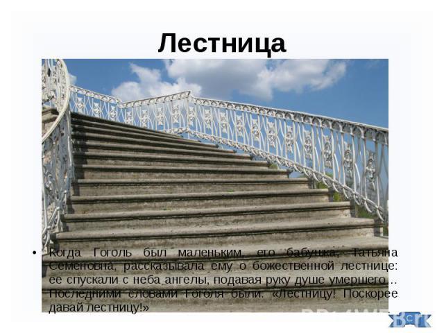Когда Гоголь был маленьким, его бабушка, Татьяна Семеновна, рассказывала ему о божественной лестнице: ее спускали с неба ангелы, подавая руку душе умершего… Последними словами Гоголя были: «Лестницу! Поскорее давай лестницу!» Когда Гоголь был малень…