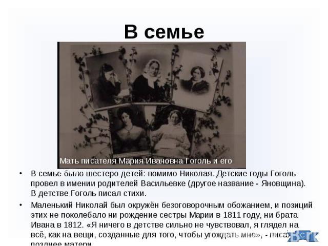 В семье было шестеро детей: помимо Николая. Детские годы Гоголь провел в имении родителей Васильевке (другое название - Яновщина). В детстве Гоголь писал стихи. В семье было шестеро детей: помимо Николая. Детские годы Гоголь провел в имении родителе…