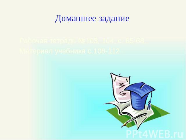 Домашнее задание Рабочая тетрадь №103, 104, с. 65-68. Материал учебника с.108-112.