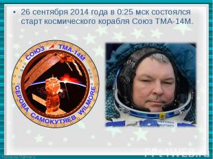 26 сентября 2014 года в 0:25 мск состоялся старт космического корабля Союз ТМА-1