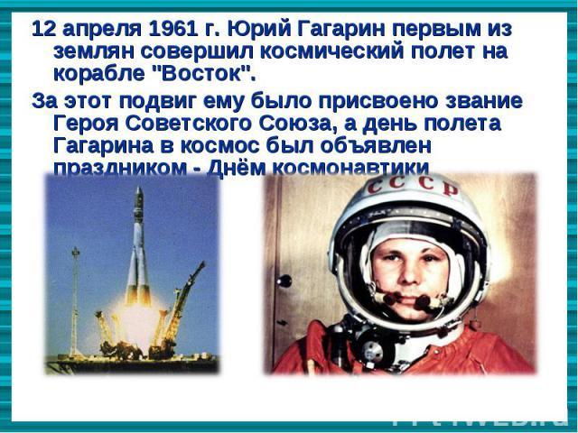 """12 апреля 1961 г. Юрий Гагарин первым из землян совершил космический полет на корабле """"Восток"""". 12 апреля 1961 г. Юрий Гагарин первым из землян совершил космический полет на корабле """"Восток"""". За этот подвиг ему было присвоено зва…"""