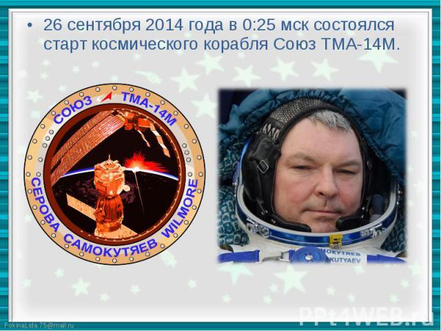 26 сентября 2014 года в 0:25 мск состоялся старт космического корабля Союз ТМА-14М. 26 сентября 2014 года в 0:25 мск состоялся старт космического корабля Союз ТМА-14М.