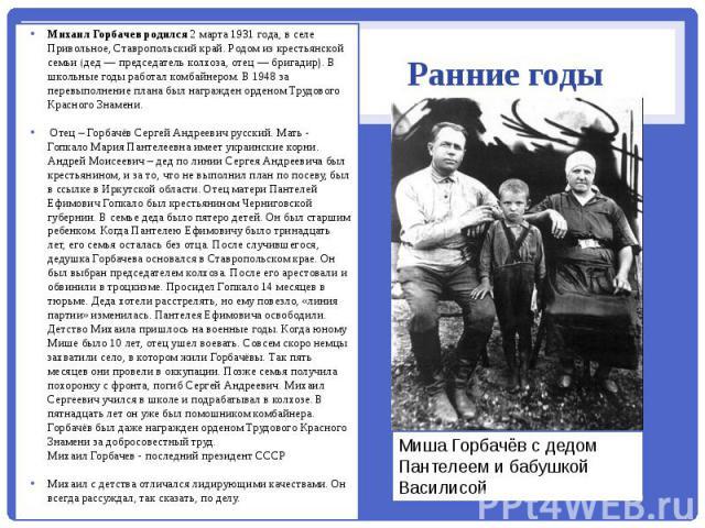 Ранние годы Михаил Горбачев родился 2 марта 1931 года, в селе Привольное, Ставропольский край. Родом из крестьянской семьи (дед — председатель колхоза, отец — бригадир). В школьные годы работал комбайнером. В 1948 за перевыполнение плана был награжд…