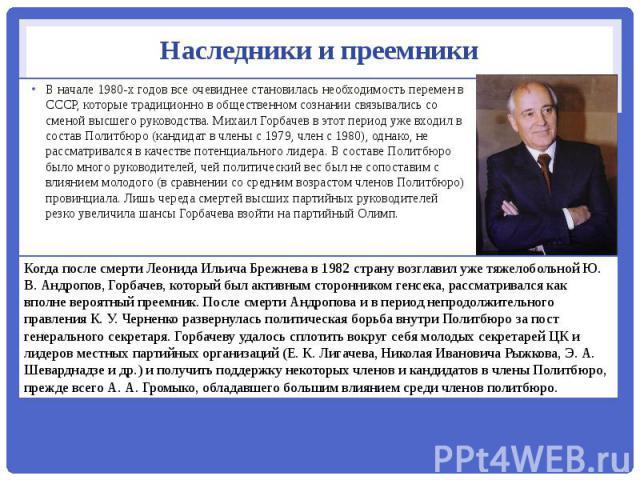 Наследники и преемники В начале 1980-х годов все очевиднее становилась необходимость перемен в СССР, которые традиционно в общественном сознании связывались со сменой высшего руководства. Михаил Горбачев в этот период уже входил в состав Политбюро (…