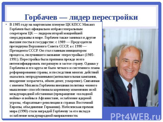 Горбачев — лидер перестройки В 1985 году на мартовском пленуме ЦК КПСС Михаил Горбачев был официально избран генеральным секретарем ЦК — лидером второй мощнейшей сверхдержавы в мире. Горбачев также занимал и другие высшие посты в государстве: с 1989…