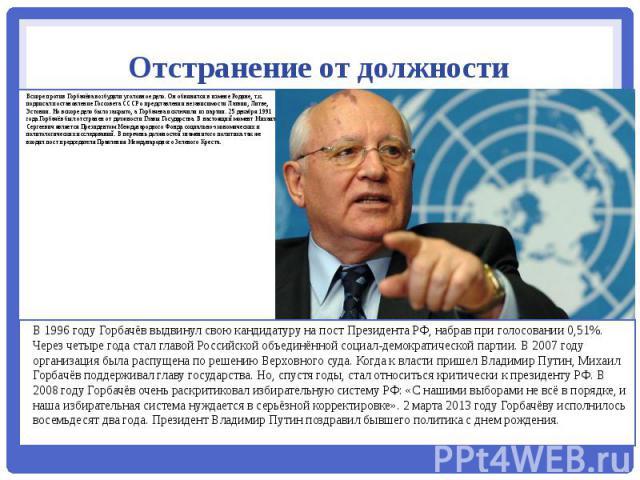 Отстранение от должности Вскоре против Горбачёва возбудили уголовное дело. Он обвинялся в измене Родине, т.к. подписал постановление Госсовета СССР о представлении независимости Латвии, Литве, Эстонии. Но вскоре дело было закрыто, а Горбачева исключ…
