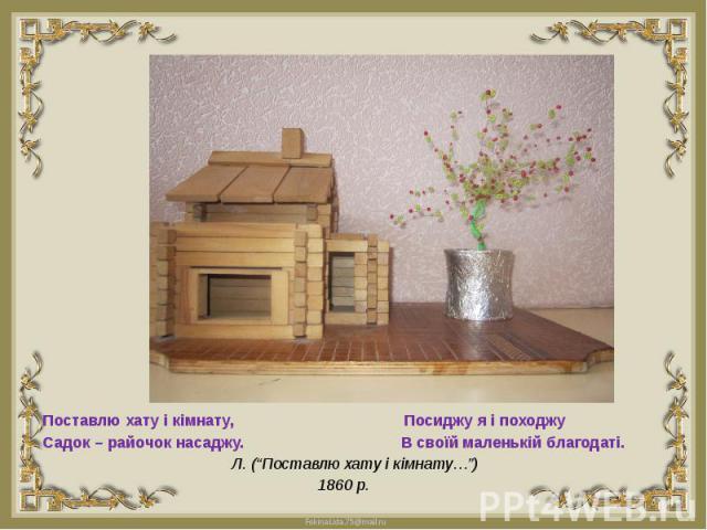 """Поставлю хату і кімнату, Посиджу я і походжуПоставлю хату і кімнату, Посиджу я і походжуСадок – райочок насаджу. В своїй маленькій благодаті. Л. (""""Поставлю хату і кімнату…"""")1860 р."""