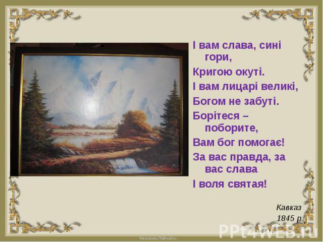 І вам слава, сині гори,Кригою окуті.І вам лицарі великі,Богом не забуті.Борітеся – поборите,Вам бог помогає!За вас правда, за вас славаІ воля святая! Кавказ 1845 р.
