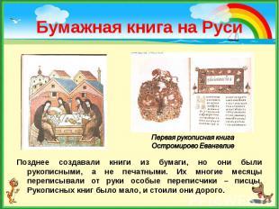 Позднее создавали книги из бумаги, но они были рукописными, а не печатными. Их м