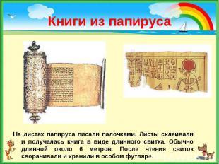 На листах папируса писали палочками. Листы склеивали и получалась книга в виде д