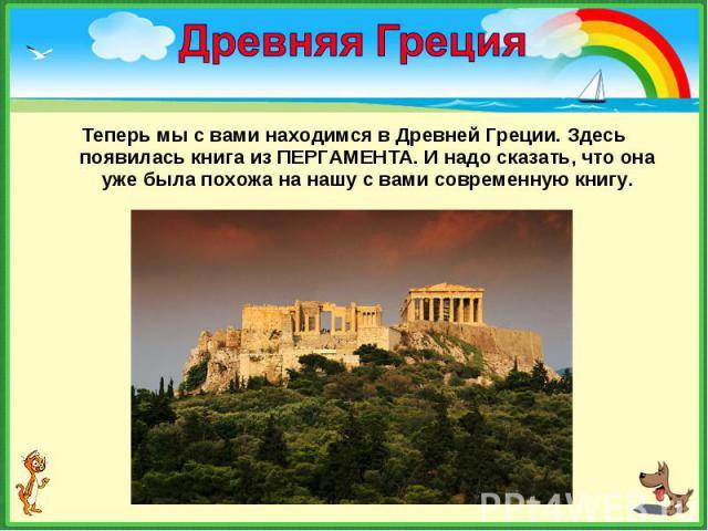 Теперь мы с вами находимся в Древней Греции. Здесь появилась книга из ПЕРГАМЕНТА. И надо сказать, что она уже была похожа на нашу с вами современную книгу. Теперь мы с вами находимся в Древней Греции. Здесь появилась книга из ПЕРГАМЕНТА. И надо сказ…