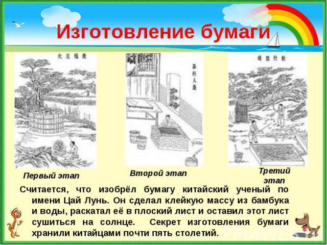 Считается, что изобрёл бумагу китайский ученый по имени Цай Лунь. Он сделал клейкую массу из бамбука и воды, раскатал её в плоский лист и оставил этот лист сушиться на солнце. Секрет изготовления бумаги хранили китайцами почти пять столетий. Считает…
