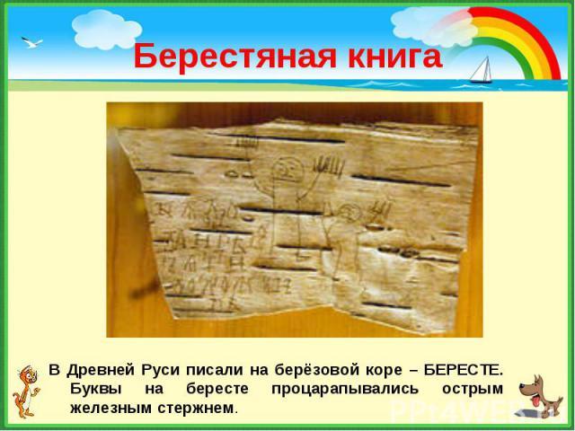 В Древней Руси писали на берёзовой коре – БЕРЕСТЕ. Буквы на бересте процарапывались острым железным стержнем. В Древней Руси писали на берёзовой коре – БЕРЕСТЕ. Буквы на бересте процарапывались острым железным стержнем.