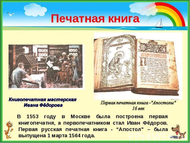 """В 1553 году в Москве была построена первая книгопечатня, а первопечатником стал Иван Фёдоров. Первая русская печатная книга - """"Апостол"""" – была выпущена 1 марта 1564 года. В 1553 году в Москве была построена первая книгопечатня, а первопечатником ста…"""