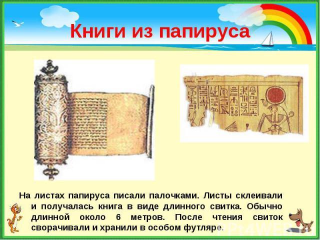 На листах папируса писали палочками. Листы склеивали и получалась книга в виде длинного свитка. Обычно длинной около 6 метров. После чтения свиток сворачивали и хранили в особом футляре. На листах папируса писали палочками. Листы склеивали и получал…