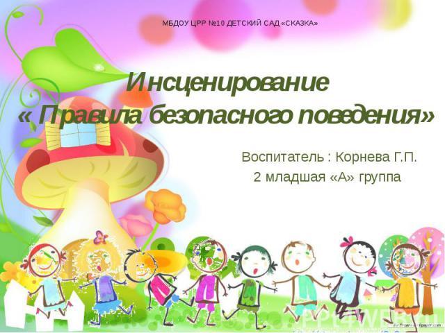 Инсценирование « Правила безопасного поведения» Воспитатель : Корнева Г.П. 2 младшая «А» группа