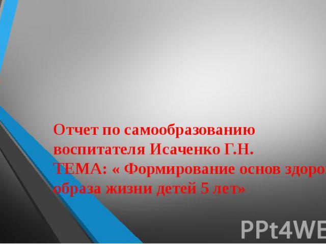 Отчет по самообразованию воспитателя Исаченко Г.Н. ТЕМА: « Формирование основ здорового образа жизни детей 5 лет»