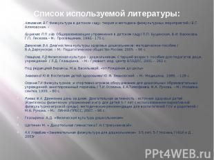 Список используемой литературы: Алямовская, В.Г. Физкультура в детском саду: тео