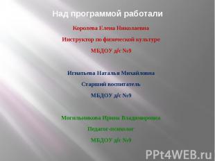 НаНад программой работали Королева Елена Николаевна Инструктор по физической кул