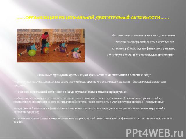 ……ОРГАнИЗАЦИЯ РАЦИОнАЛЬнОЙ ДВИГАТЕЛЬноЙ АКТИВнОСТИ…… Физическое воспитание оказывает существенное влияние на совершенствование защитных сил организма ребёнка, ход его физического развития, содействует овладению необходимыми движениями. Основные прин…