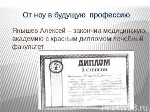 От ноу в будущую профессию Янышев Алексей – закончил медицинскую академию с крас