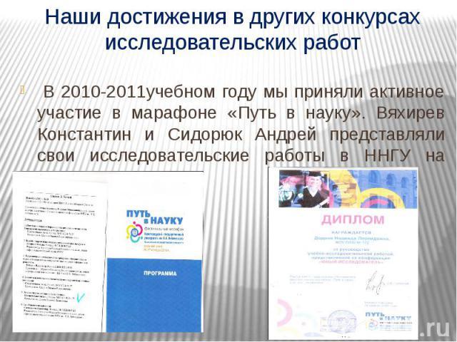 Наши достижения в других конкурсах исследовательских работ В 2010-2011учебном году мы приняли активное участие в марафоне «Путь в науку». Вяхирев Константин и Сидорюк Андрей представляли свои исследовательские работы в ННГУ на химфаке.