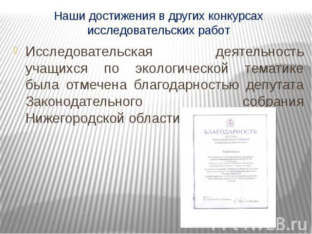Наши достижения в других конкурсах исследовательских работ Исследовательская деятельность учащихся по экологической тематике была отмечена благодарностью депутата Законодательного собрания Нижегородской области.