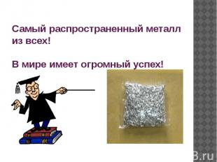 Самый распространенный металл из всех! В мире имеет огромный успех!